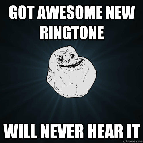 got awesome new ringtone will never hear it - got awesome new ringtone will never hear it  Forever Alone
