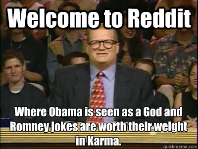 Welcome to Reddit Where Obama is seen as a God and Romney jokes are worth their weight in Karma. - Welcome to Reddit Where Obama is seen as a God and Romney jokes are worth their weight in Karma.  Its time to play drew carey