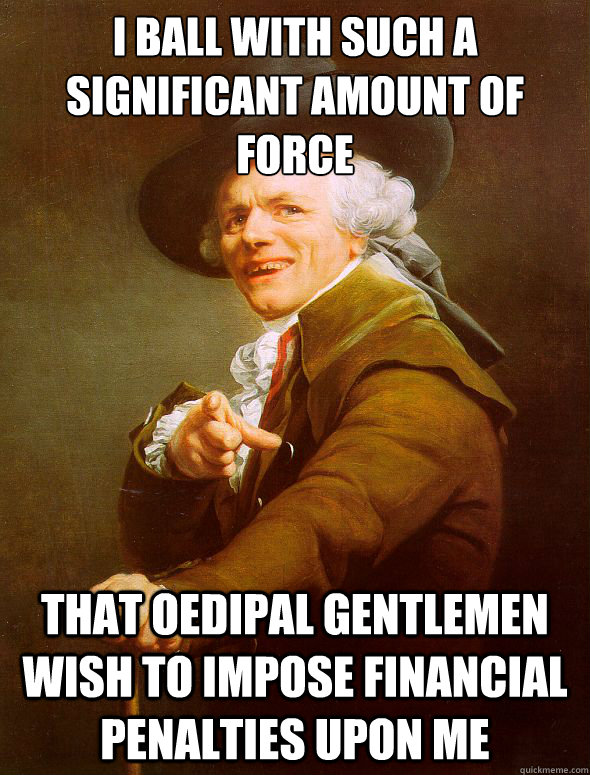 I ball with such a significant amount of force That oedipal gentlemen wish to impose financial penalties upon me - I ball with such a significant amount of force That oedipal gentlemen wish to impose financial penalties upon me  Joseph Ducreux