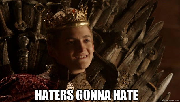 Haters gonna hate  King joffrey