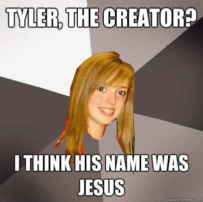 Tyler, the creator? I think his name was jesus - Tyler, the creator? I think his name was jesus  Musically Oblivious 8th Grader
