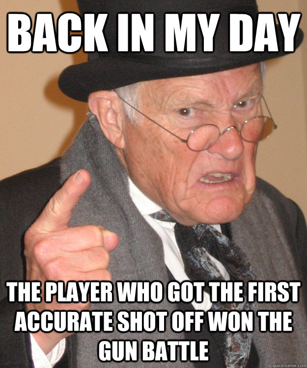 back in my day the player who got the first accurate shot off won the gun battle - back in my day the player who got the first accurate shot off won the gun battle  back in my day
