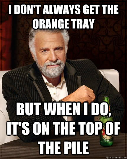 I don't always get the orange tray but when I do, it's on the top of the pile - I don't always get the orange tray but when I do, it's on the top of the pile  The Most Interesting Man In The World