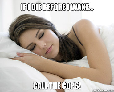 If I die before I wake... Call the cops! - If I die before I wake... Call the cops!  Sleep Meme