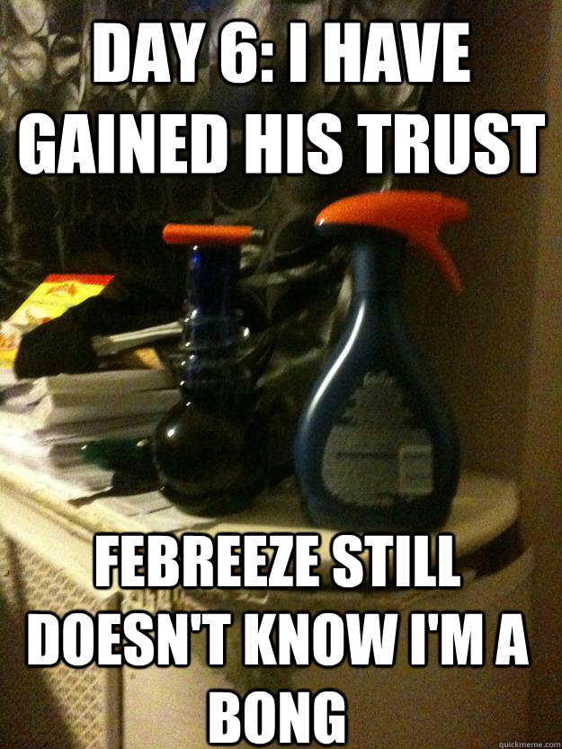 DAY 6: I have gained his trust Febreeze still doesn't know I'm a bong - DAY 6: I have gained his trust Febreeze still doesn't know I'm a bong  Day 6 I have gained his trust...