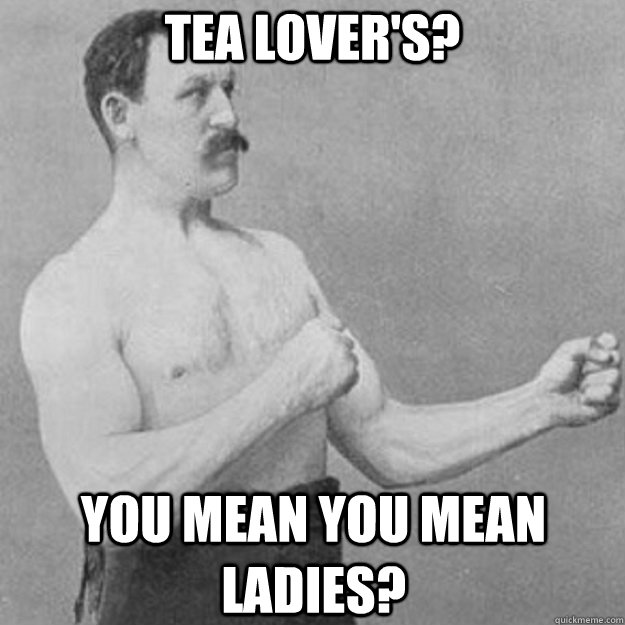 tea lover's? YOU MEAN you mean ladies? - tea lover's? YOU MEAN you mean ladies?  overly manly man