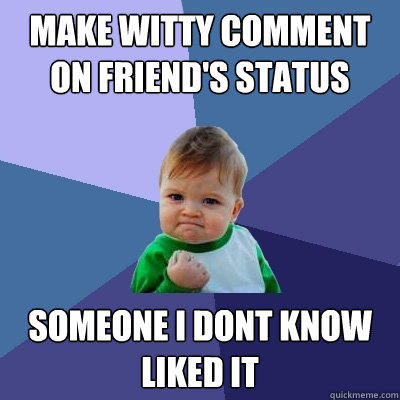 make witty comment on friend's status someone i dont know liked it - make witty comment on friend's status someone i dont know liked it  Success Kid