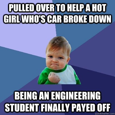 Pulled over to help a hot girl who's car broke down Being an engineering student finally payed off - Pulled over to help a hot girl who's car broke down Being an engineering student finally payed off  Success Kid