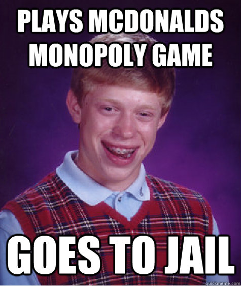 plays mcdonalds monopoly game goes to jail - plays mcdonalds monopoly game goes to jail  Bad Luck Brian