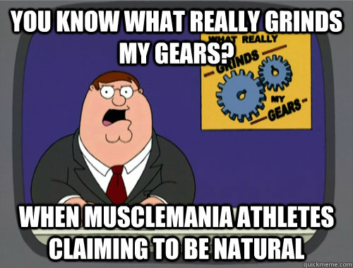 you know what really grinds my gears? when musclemania athletes claiming to be natural