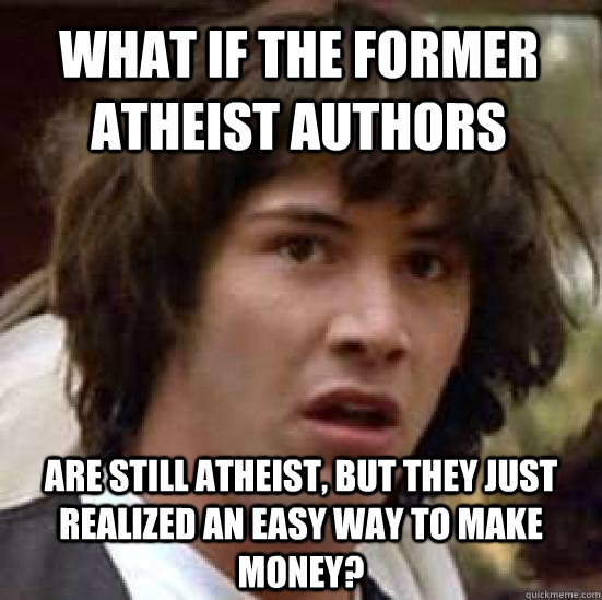 what if the former atheist authors are still atheist, but they just realized an easy way to make money?  - what if the former atheist authors are still atheist, but they just realized an easy way to make money?   conspiracy keanu