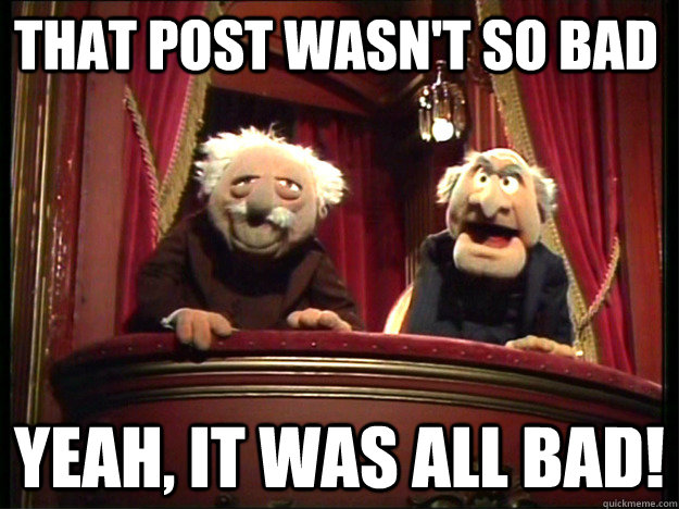 That post wasn't so bad Yeah, it was all bad! - That post wasn't so bad Yeah, it was all bad!  Statler