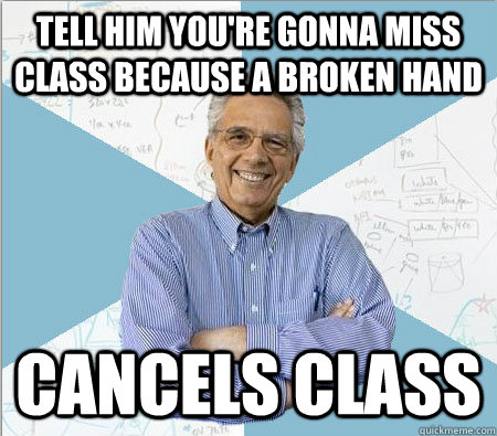 Tell him you're gonna miss class Because a broken hand Cancels class - Tell him you're gonna miss class Because a broken hand Cancels class  Good guy professor
