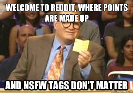 welcome to reddit, where points are made up and nsfw tags don't matter - welcome to reddit, where points are made up and nsfw tags don't matter  Misc