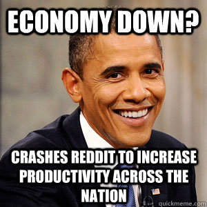 Economy down? Crashes reddit to increase productivity across the nation - Economy down? Crashes reddit to increase productivity across the nation  Barack Obama
