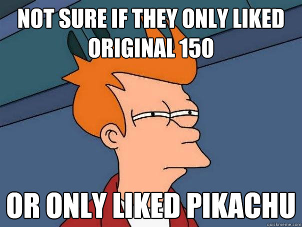 Not Sure if they only liked original 150 Or only liked Pikachu  Futurama Fry