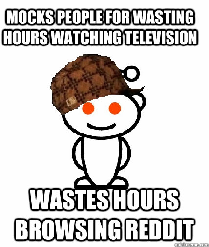 Mocks people for wasting hours watching television  wastes hours browsing reddit - Mocks people for wasting hours watching television  wastes hours browsing reddit  Scumbag Redditor