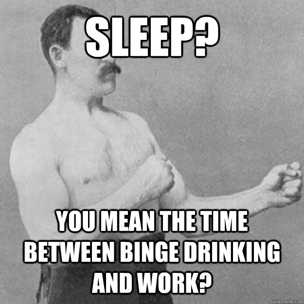 Sleep? YOU MEAN the time between binge drinking and work? - Sleep? YOU MEAN the time between binge drinking and work?  overly manly man
