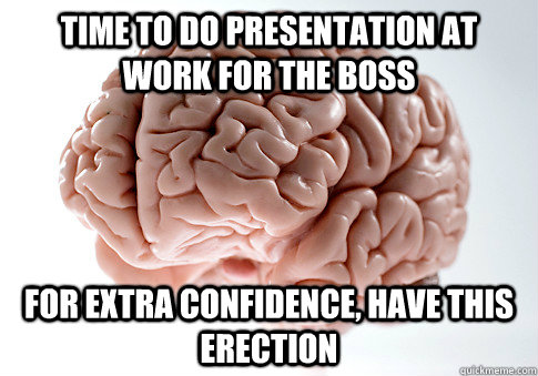 Time to do presentation at work for the boss For extra confidence, have this erection - Time to do presentation at work for the boss For extra confidence, have this erection  Scumbag Brain