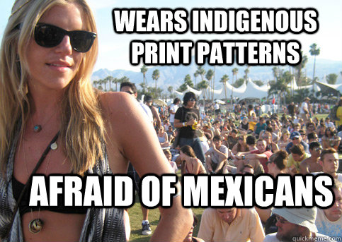 Wears indigenous print patterns  Afraid of mexicans