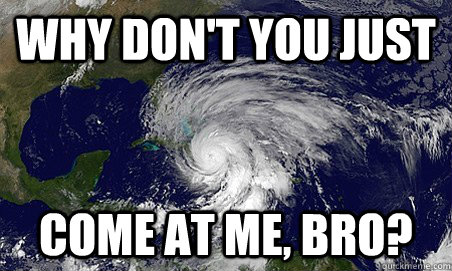 Why don't you just come at me, bro?  Hurricane Sandy