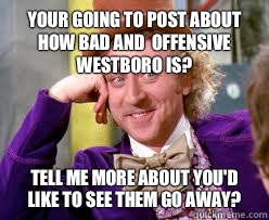 Your going to post about how bad and  offensive Westboro is? Tell me more about you'd like to see them go away?  Tell me more