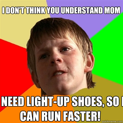 I don't think you understand mom I need light-up shoes, so I can RUN FASTER! - I don't think you understand mom I need light-up shoes, so I can RUN FASTER!  Angry School Boy