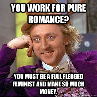 You work for pure romance? You must be a full fledged feminist and make so much money. - You work for pure romance? You must be a full fledged feminist and make so much money.  Condescending Wonka