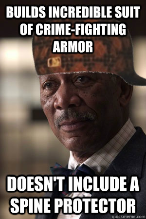 Builds incredible suit of crime-fighting  armor doesn't include a spine protector  Scumbag Lucius Fox