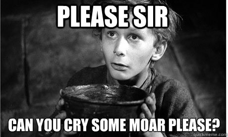 Please Sir can you cry some moar please?  - Please Sir can you cry some moar please?   Oliver Twist