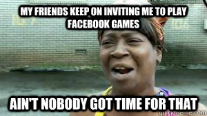 My Friends keep on inviting me to play facebook games ain't nobody got time for that