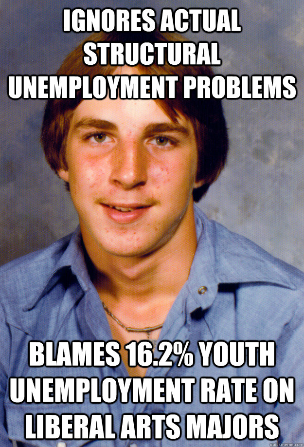 ignores actual structural unemployment problems blames 16.2% youth unemployment rate on liberal arts majors - ignores actual structural unemployment problems blames 16.2% youth unemployment rate on liberal arts majors  Old Economy Steven