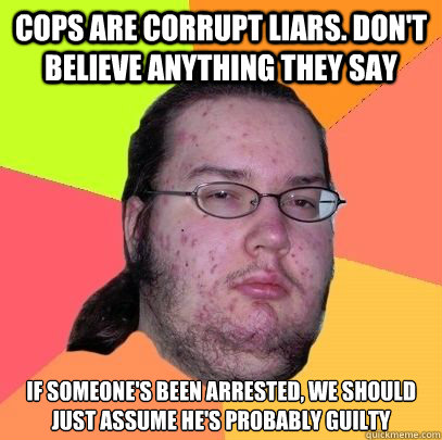 Cops are corrupt liars. Don't believe anything they say If someone's been arrested, we should just assume he's probably guilty