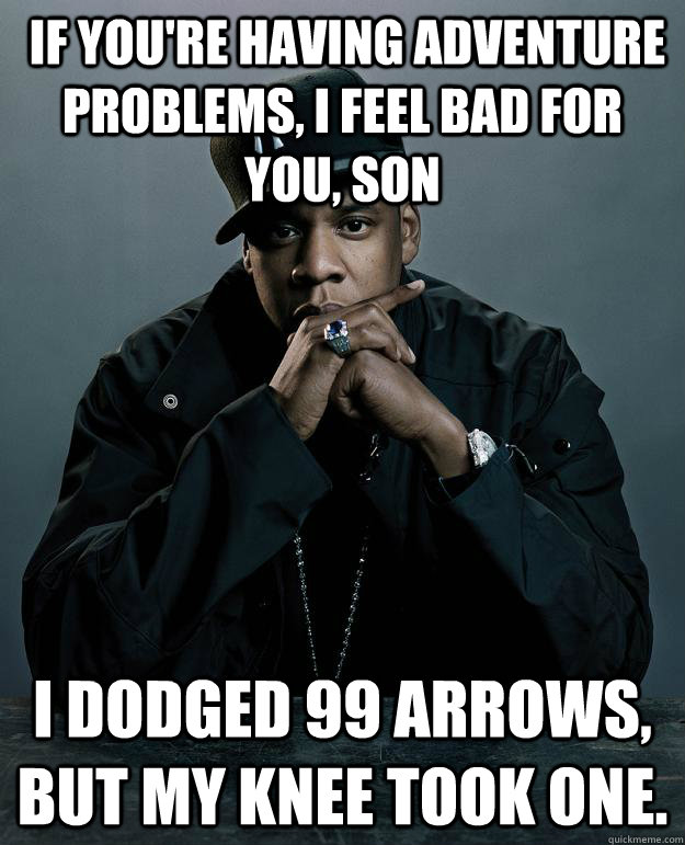 If you're having adventure problems, I feel bad for you, son I dodged 99 arrows, but my knee took one.  Jay-Z 99 Problems