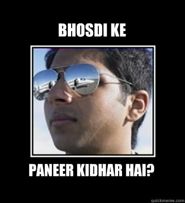 bhosdi ke paneer kidhar hai?  Rich Delhi Boy