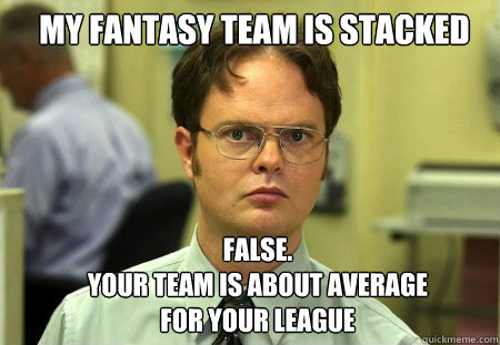 My fantasy team is stacked FALSE.   your team is about average for your league  Schrute