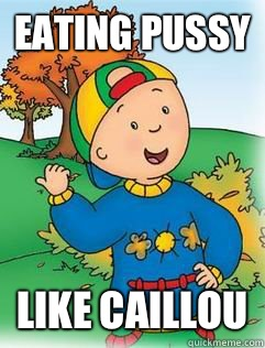 Eating Pussy Like Caillou  Swag Like Caillou