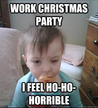 ea77a44412a9e2938fa94ad268e13346dac52c915e75f82adee39e38f41802fc work christmas party i feel ho ho horrible party toddler quickmeme