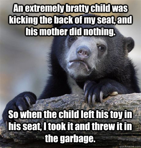 An extremely bratty child was kicking the back of my seat, and his mother did nothing. So when the child left his toy in his seat, I took it and threw it in the garbage. - An extremely bratty child was kicking the back of my seat, and his mother did nothing. So when the child left his toy in his seat, I took it and threw it in the garbage.  Confession Bear