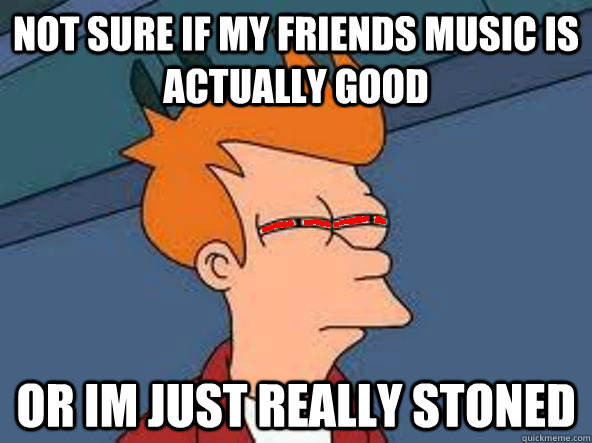 not sure if my friends music is actually good or im just really stoned - not sure if my friends music is actually good or im just really stoned  Misc