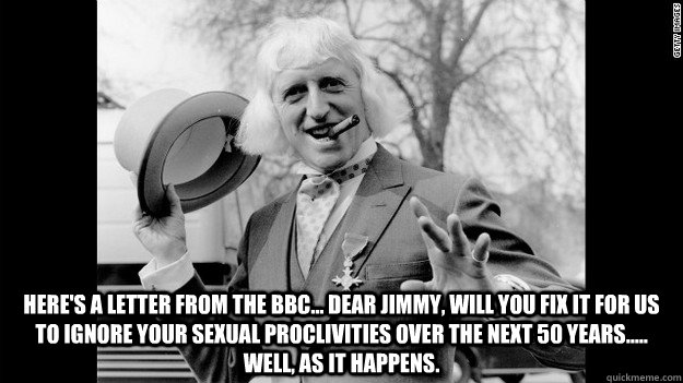 here's a letter from the bbc... Dear Jimmy, will you fix it for us to ignore your sexual proclivities over the next 50 years..... well, as it happens.