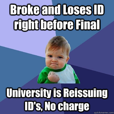 Broke and Loses ID right before Final University is Reissuing ID's, No charge - Broke and Loses ID right before Final University is Reissuing ID's, No charge  Success Kid
