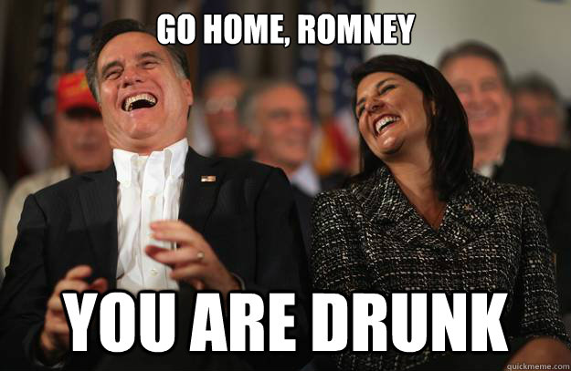 GO HOME, ROMNEY YOU ARE DRUNK