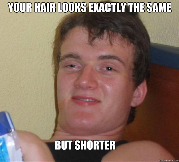 Your hair looks exactly the same But shorter - Your hair looks exactly the same But shorter  10guy