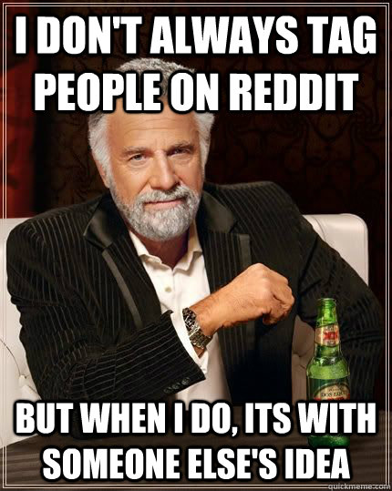 I don't always tag people on reddit but when i do, its with someone else's idea