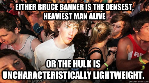 Either Bruce Banner is the densest, heaviest man alive or the hulk is uncharacteristically lightweight. - Either Bruce Banner is the densest, heaviest man alive or the hulk is uncharacteristically lightweight.  Sudden Clarity Clarence