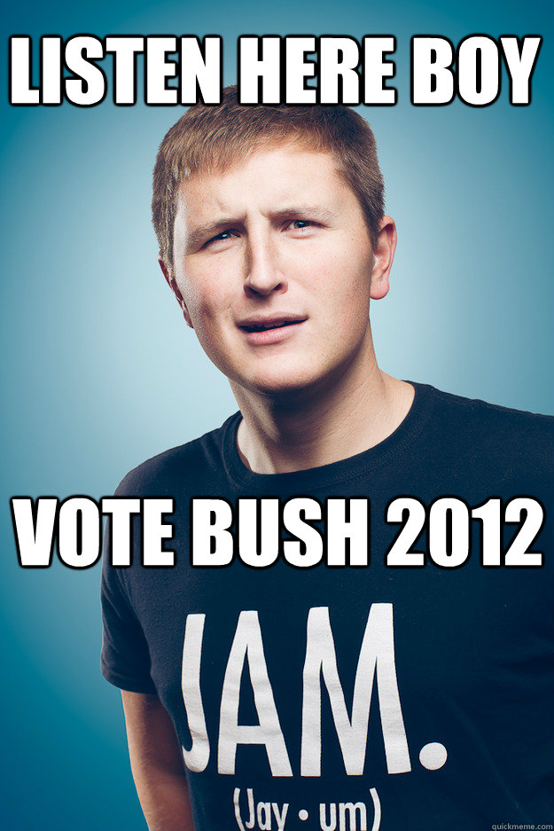 listen here boy vote bush 2012