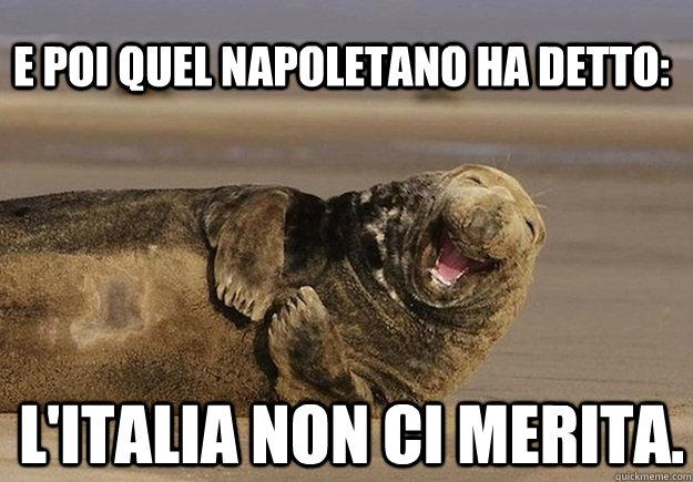 E poi quel napoletano ha detto: L'italia non ci merita.