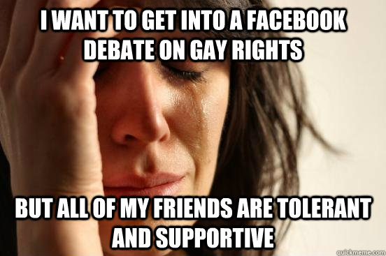 I want to get into a facebook debate on gay rights but all of my friends are tolerant and supportive - I want to get into a facebook debate on gay rights but all of my friends are tolerant and supportive  First World Problems