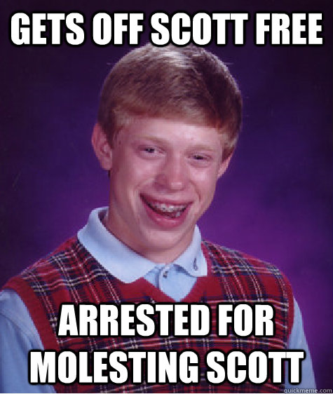 gets off scott free arrested for molesting scott - gets off scott free arrested for molesting scott  Bad Luck Brian